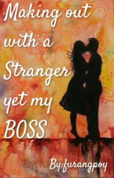 Making out with a stranger yet my BOSS (On going)