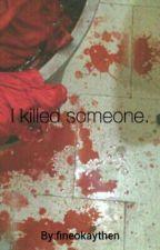 I Killed Someone. by fineokaythen