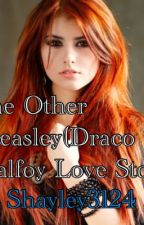 The Other Weasley(Draco Malfoy Love Story) by shaley3124