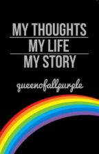 My Thoughts, My Life, My Story by queenofallpurple