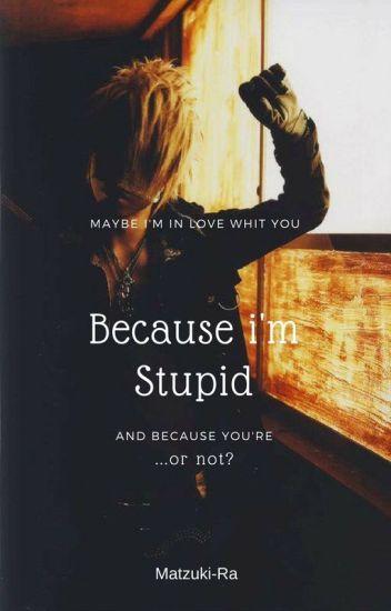 Because I'm Stupid (Reituki)