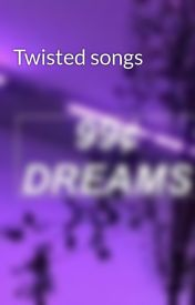 Twisted songs by DajaJohnson123