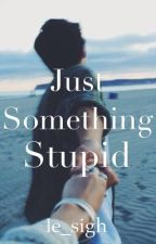 Just Something Stupid by le_sigh