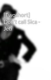 Đọc Truyện [Twoshort] Don't call Sica - Jeti