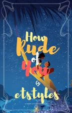 How Rude Of You | BOOK 1 • Editing #WATTYS2017 by etstyles