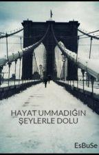 HAYAT UMMADIĞIN ŞEYLERLE DOLU by EsBuSe