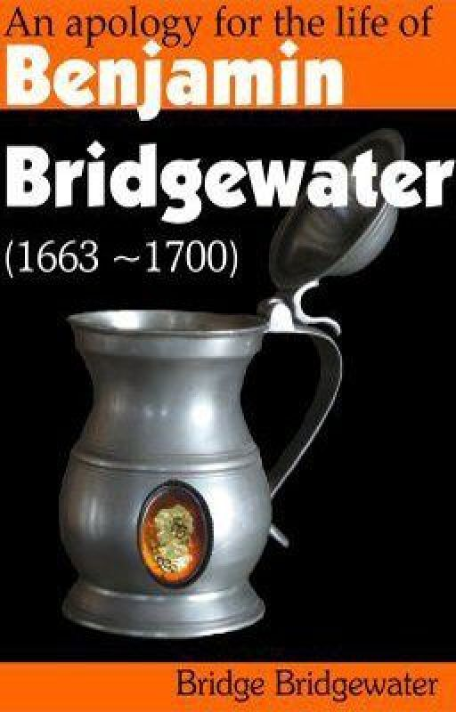 An Apology for the Life of Benjamin Bridgewater (1663-1700) #Wattys2014 by BridgeBridgewater