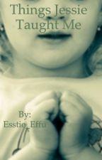 Things Jessie Taught Me by Esstie_Effu
