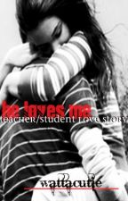 He Loves Me (A Teacher Student Lovestory) by wattacutie