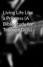 Living Life Like a Princess (A Bible Study for Teenage Girls) by maddieehutch