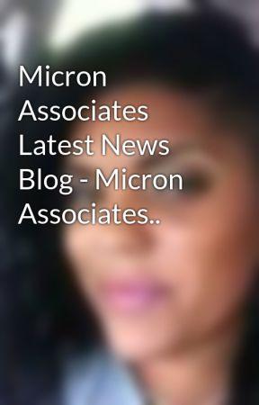 Micron Associates Latest News Blog - Micron Associates.. by AleziaBrett