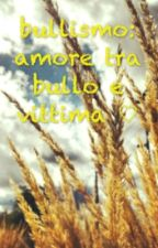 bullismo:amore tra bullo e vittima♡ by francyj01