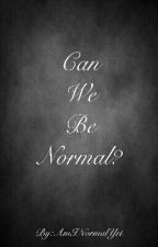 Can We Be Normal? [EDITING SLOWLY] by AmINormalYet
