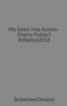 My Sister Has Autism {Harry Potter} #Wattys2016 - Old