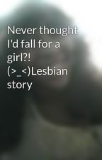 Never thought I'd fall for a girl?!  (>_<)Lesbian story by Lovin_rain