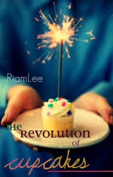 The Revolution of Cupcakes (Being rewritten) by RiamLee