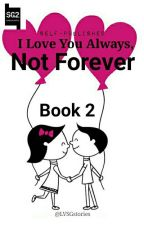 I LOVE YOU ALWAYS, NOT FOREVER (BOOK 2) by ladyvisionSG2