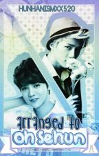 Arranged To Oh Sehun [ H U N H A N ] (Fanfic) {COMPLETED} by EoxeyleKim_