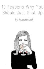 10 Reasons Why You Should Just Shut Up by fascinated-