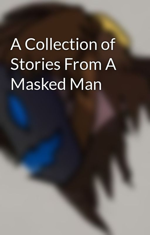 A Collection of Stories From A Masked Man by Darkness_Knight