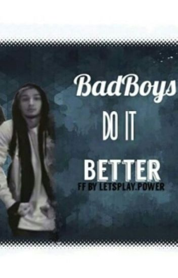 Bad Boys do it Better.
