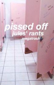 pissed off [jules' rants] by megatrash
