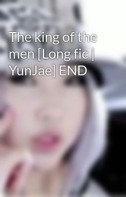The king of the men [Long fic | YunJae] END
