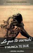 Lo que te escribí y nunca te dije. by ArumaValeria