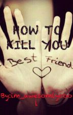 HOW TO KILL YOUR BESTFRIEND by im_awesomlycool