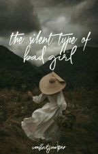 The Silent Type of Bad Girl (COMPLETED) by conflictjumper