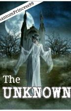 The Unknown (Completed) by PhantomPrincess99