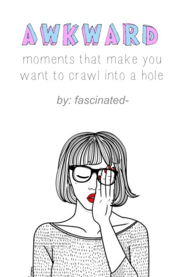 Awkward Moments That Make You Want To Crawl Into A Hole