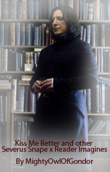 Kiss Me Better and other Severus Snape x Reader Imagines