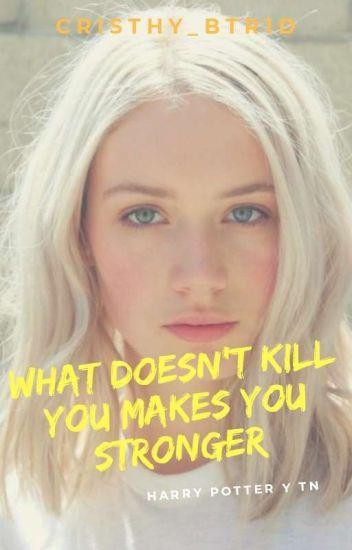 What Doesn't Kill You Makes You Stronger (Harry Potter y Tu)