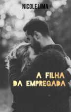 A FILHA DA EMPREGADA - O Inicio by nicolelimaofc