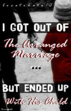 I Got Out Of The Arranged Marriage... But Ended Up With His Child by lovetohate13