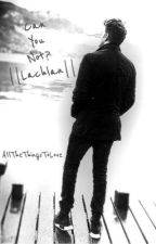 Can You Not? ||Lachlan|| [EDITED] by AllTheThingsToLove