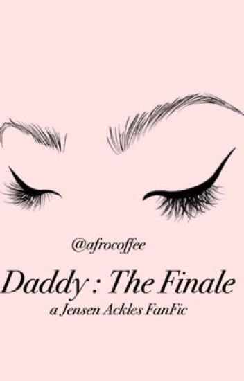 Daddy. [The Finale] (Jensen Ackles Fanfic) ✔️ Complete