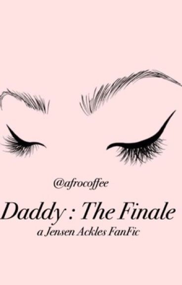 Daddy. [The Finale] (Jensen Ackles Fanfic)