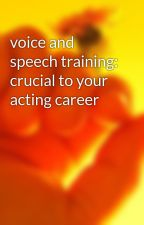 voice and speech training: crucial to your acting career by timpets3