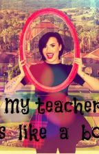 My Teacher Is Like A Boss by MyLovedLovatic19