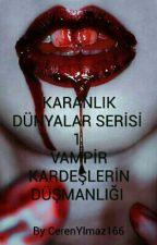 KARANLIK DÜNYALAR SERİSİ 1 ( VAMPİR KARDEŞLERİN DÜŞMANLIĞI) by CerenYlmaz166