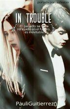 In Trouble  (En sería edición  ∆ ) by PauliGutierrez0