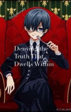 Ciel Phantomhive x Reader: Denying the truth That Dwells Within by mlpfimxd1