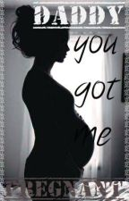 Daddy You Got Me Pregnant (COMPLETED) by angelgoddess101