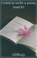 I tried to write a poem, read it? by GDB123