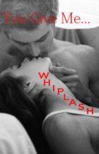 You Give Me Whiplash by roseheadland
