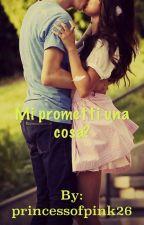 Mi prometti una cosa? (IN REVISIONE) by princessofpink26