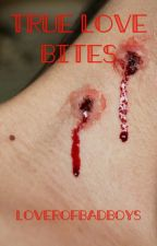 True Love Bites (Book 1) {UNDER EDITING} by LoverOfBadBoys