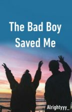 The Bad Boy Saved Me by Alrightyyy_